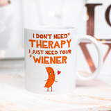 I Don't Need Therapy I Just Need Your Wiener Mug