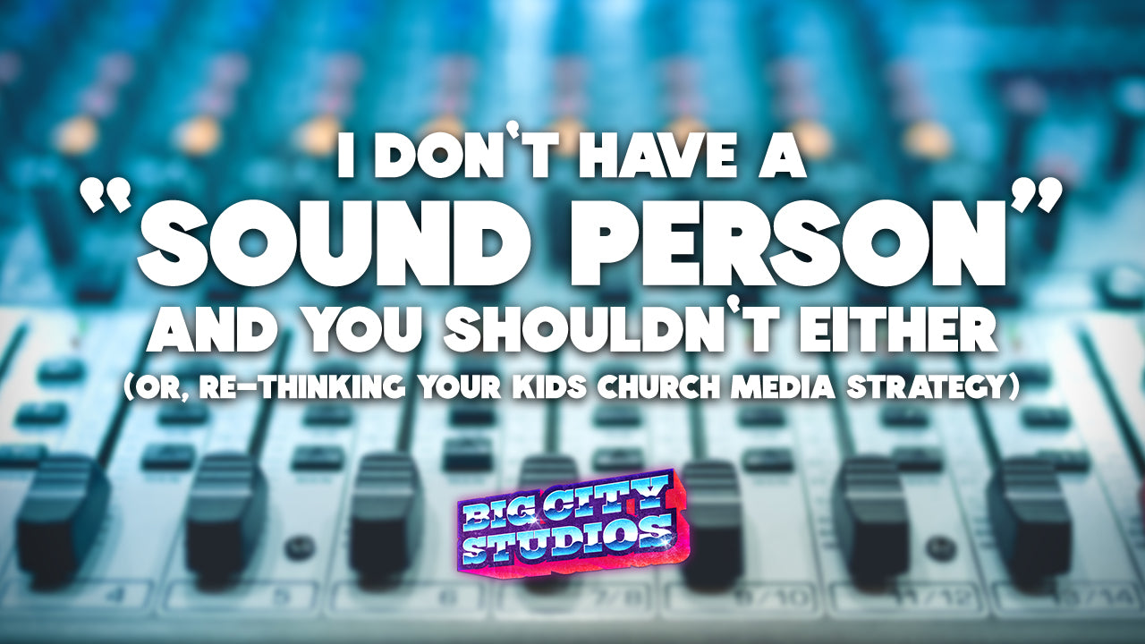 "I Don't Have a ""Sound Person"" And You Shouldn't Either (or,  Re-thinking Your Kids Church Media Strategy)"
