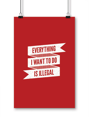 funny posters everything I want to do is illegal