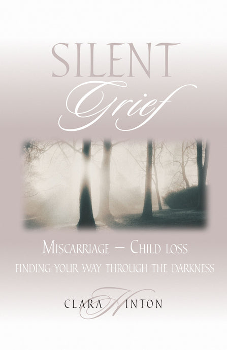 Silent Grief: Miscarriage-Child Loss: Finding Your Way Through the Darkness
