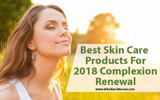 Best Skin Care Products For 2018 Complexion Renewal