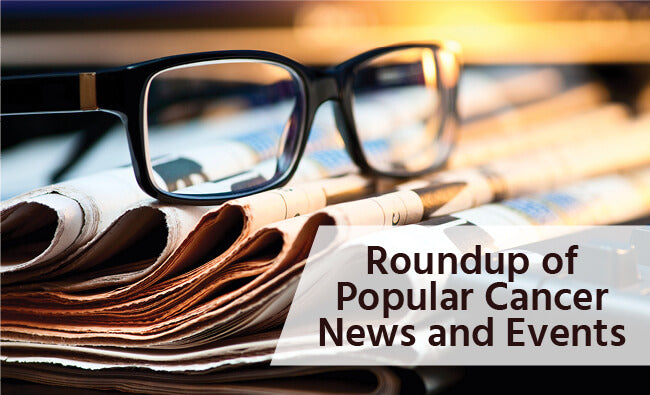 Roundup of Popular Cancer News and Events
