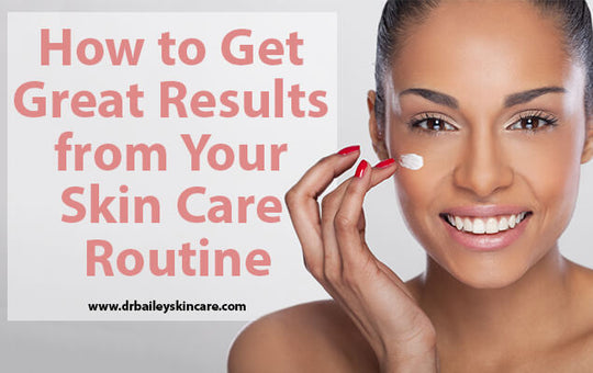 How to Get Great Results from Your Skin Care Routine