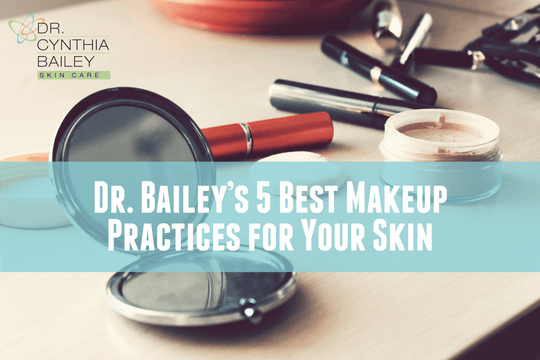 Dr. Bailey's 5 Best Makeup Practices for Your Skin