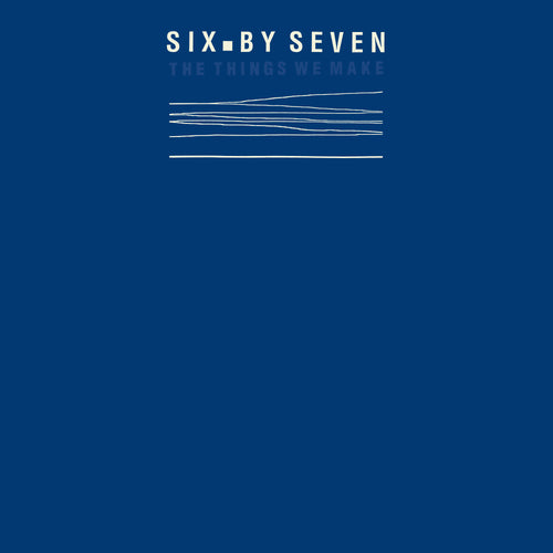 Six By Seven | The Things We Make