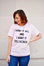 I Want It All Delivered T-Shirt