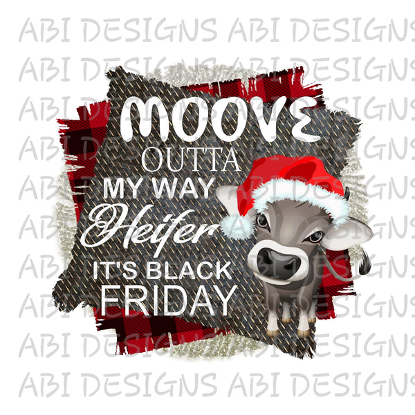 Moove Outta My Way Heifer Its Black Friday- Sublimation