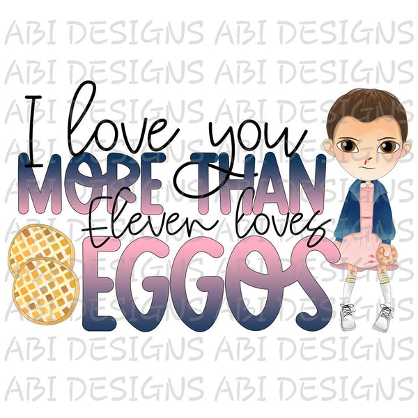 I Love You More Than Eleven Loves Eggos- Sublimation