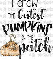 I Grow The Cutest Pumpkins In The Patch- Sublimation