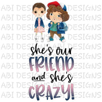 She's Our Friend & She's Crazy- Sublimation