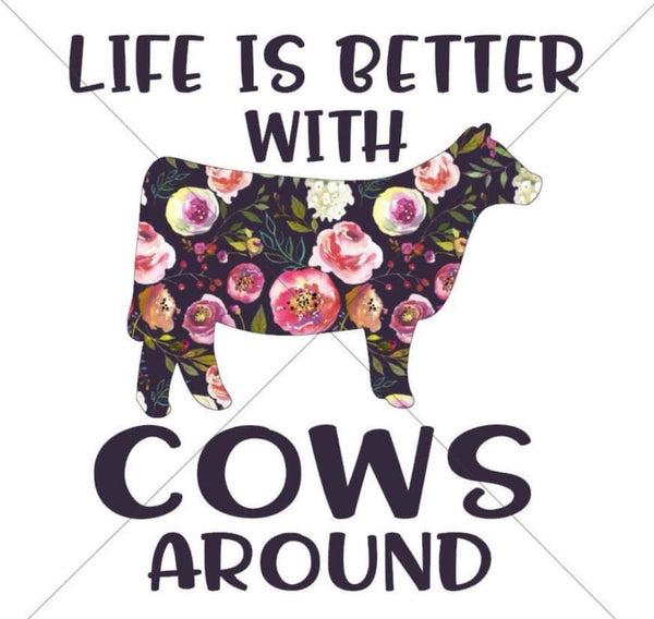 Life Is Better With Cows Around -Sublimation