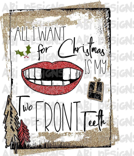 All I Want For Christmas Is My Two Front Teeth - Sublimation