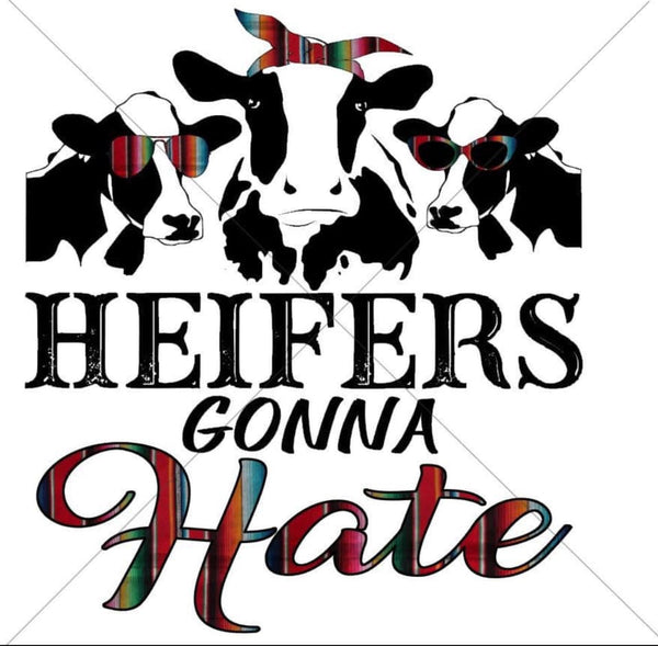 Heifers Gonna Hate -Sublimation