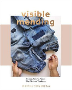 Visible Mending: Repair, Renew, Reuse The Clothes You Love