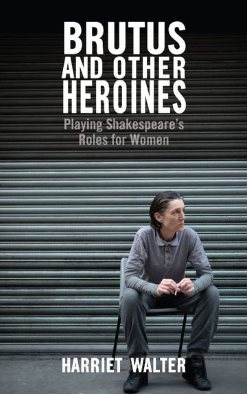 Brutus and Other Heroines: Playing Shakespeare's Roles for Women