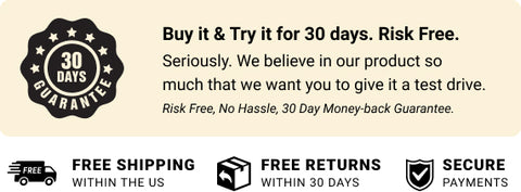 Buy it and Try it for 30 days. Risk Free. Seriously. We belive in our product so much that we want you to give it a test drive. - Free Shipping within US - Free returns within 30-days - Secure Payments