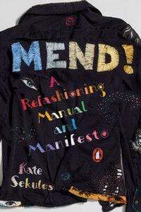 Kate Sekules Heftet Mend!: a refashioning manual and manifesto
