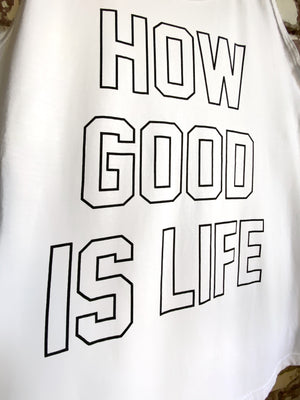 "White Tank ""HOW GOOD IS LIFE"""