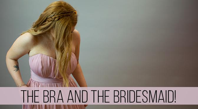 The Bra and the Bridesmaid!