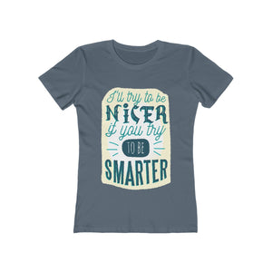 I'll Try To Be Nicer, If You Try To Be Smarter | Super Soft Women's Tee