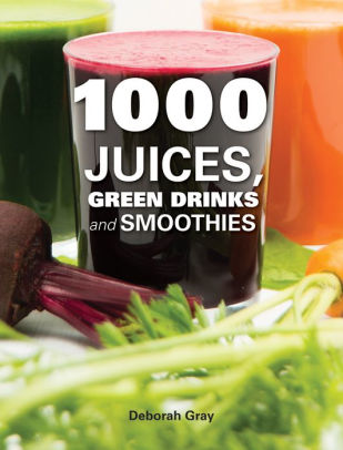 1000 Juices, Green Drinks and Smoothies by Deborah Gray