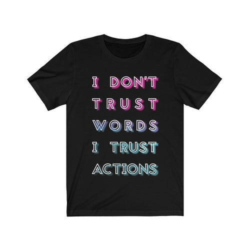 I Don't Trust Words I Trust Actions Unisex T-Shirt (Various Colors)