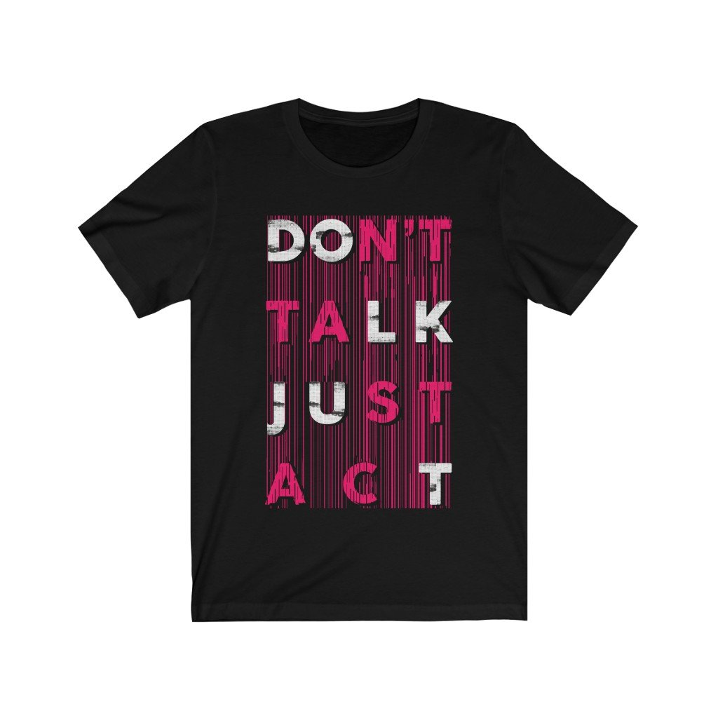 Don't Talk Just Act Unisex T-Shirt (Various Colors Available)