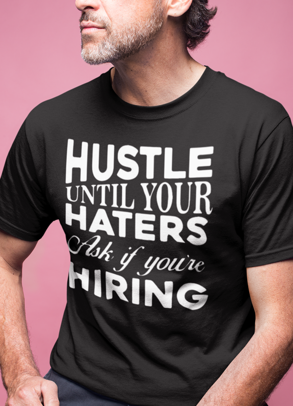 Hustle Until Your Haters Ask If You're Hiring T-shirt