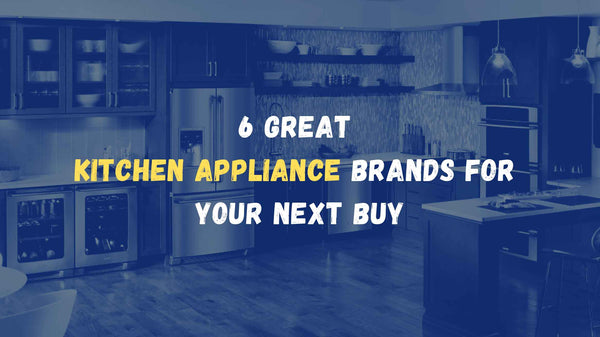 6 Great Kitchen Appliance Brands For Your Next Buy