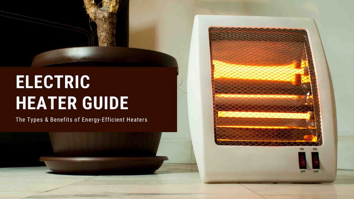 Electric Heater Guide: The Types & Benefits of Energy-Efficient Heaters
