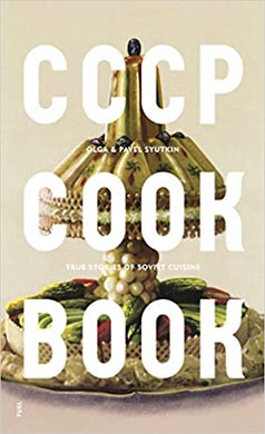 CCCP COOK BOOK. TRUE STORIES OF SOVIET CUISINE