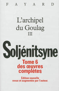 L'ARCHIPEL DU GOULAG III. TOME 6 DES OEUVRES COMPLETES