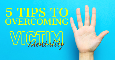 5 Tips to Overcoming Victim Mentality