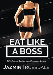 Eat Like A Boss: DIY Guide To Never Dieting Again