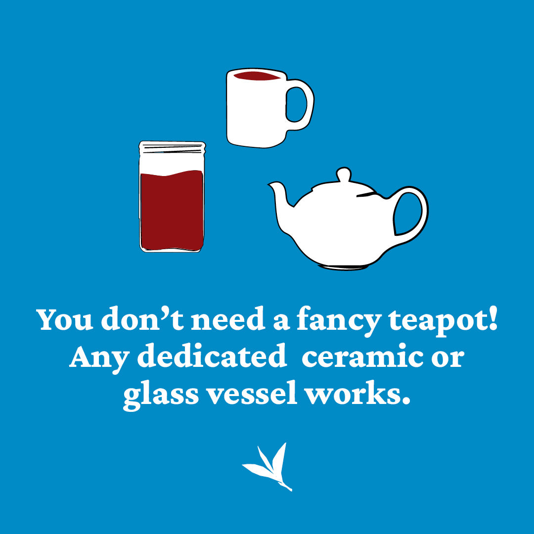 you don't need a fancy teapot, use a dedicated ceramic or glass vessel