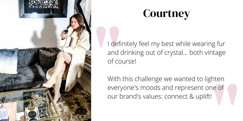 I definitely feel my best while wearing fur and drinking out of crystal... both vintage of course!  With this challenge we wanted to lighten everyone's moods and represent one of our brand's values: connect & uplift!