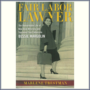 Fair Labor Lawyer: The Remarkable Life of New Deal Attorney and Supreme Court Advocate Bessie Margolin