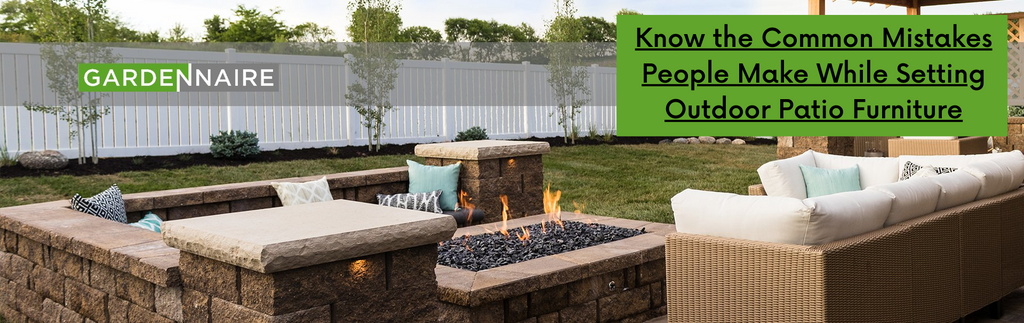 Know the Common Mistakes People Make While Setting Outdoor Patio Furniture
