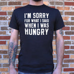 I'm Sorry For What I Said When I Was Hungry T-Shirt (Mens)