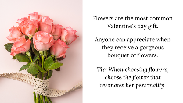 Flowers are the most common Valentine's day gift.  Anyone can appreciate when they receive a gorgeous bouquet of flowers.  Tip: When choosing flowers, choose the flower that resonates her personality.