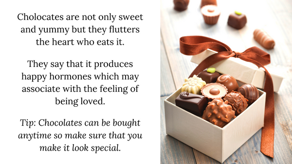 Cholocates are not only sweet and yummy but they flutters the heart who eats it.  They say that it produces happy hormones which may associate with the feeling of being loved.  Tip: Chocolates can be bought anytime so make sure that you make it look special.