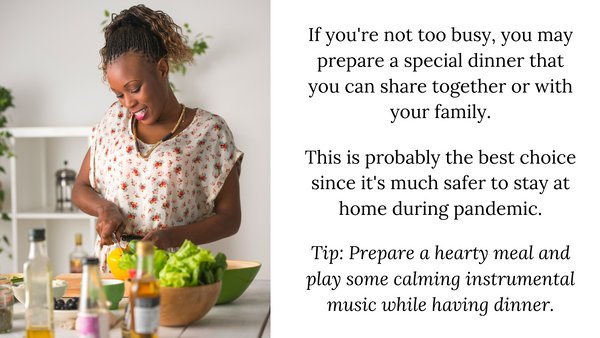 If you're not too busy, you may prepare a special dinner that you can share together or with your family.  This is probably the best choice since it's much safer to stay at home during pandemic.  Tip: Prepare a hearty meal and play some calming instrumental music while having dinner.