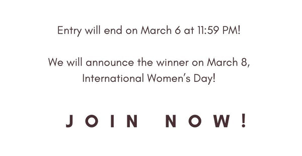 Entry will end on March 6 at 11:59 PM!  We will announce the winner on March 8, International Women's Day! JOIN NOW!