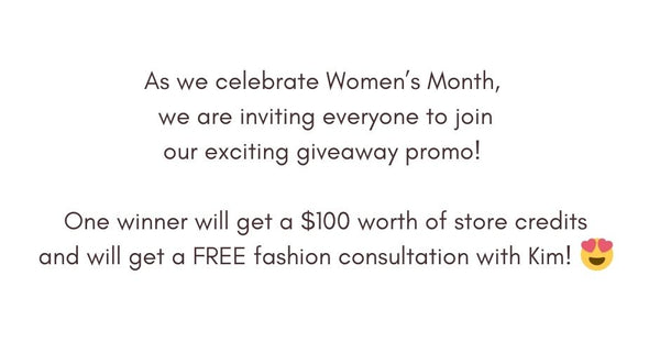 As we celebrate Women's Month,  we are inviting everyone to join our exciting giveaway promo!   One winner will get a $100 worth of store credits and will get a FREE fashion consultation with Kim!