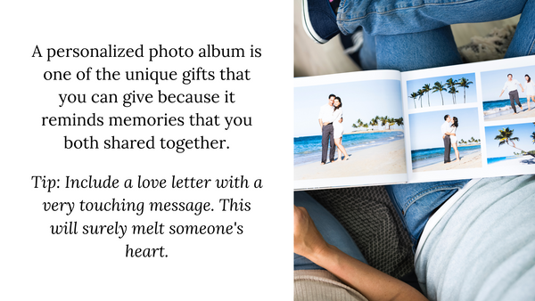 A personalized photo album is one of the unique gifts that you can give because it reminds memories that you both shared together.  Tip: Include a love letter with a very touching message. This will surely melt someone's heart.