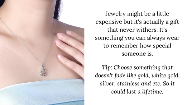 Jewelry might be a little expensive but it's actually a gift that never withers. It's something you can always wear to remember how special someone is.  Tip: Choose something that doesn't fade like gold, white gold, silver, stainless and etc. So it could last a lifetime.