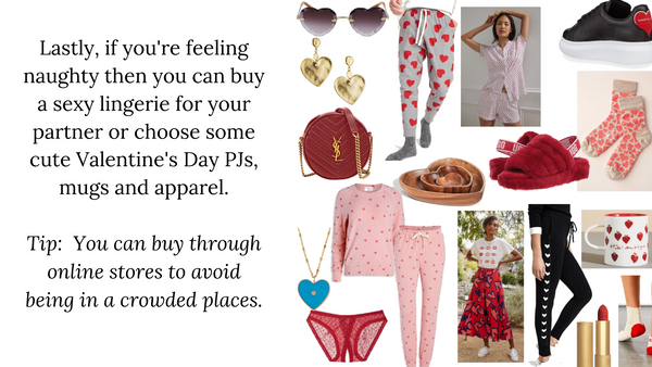 Lastly, if you're feeling naughty then you can buy a sexy lingerie for your partner or choose some cute Valentine's Day PJs, mugs and apparel.  Tip:  You can buy through online stores to avoid being in a crowded places.
