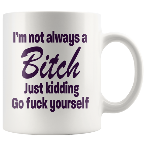 I'm not always a Bitch Just Kidding White Mug