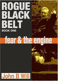 Rogue Black Belt: Book One Fear & The Engine by John B Will