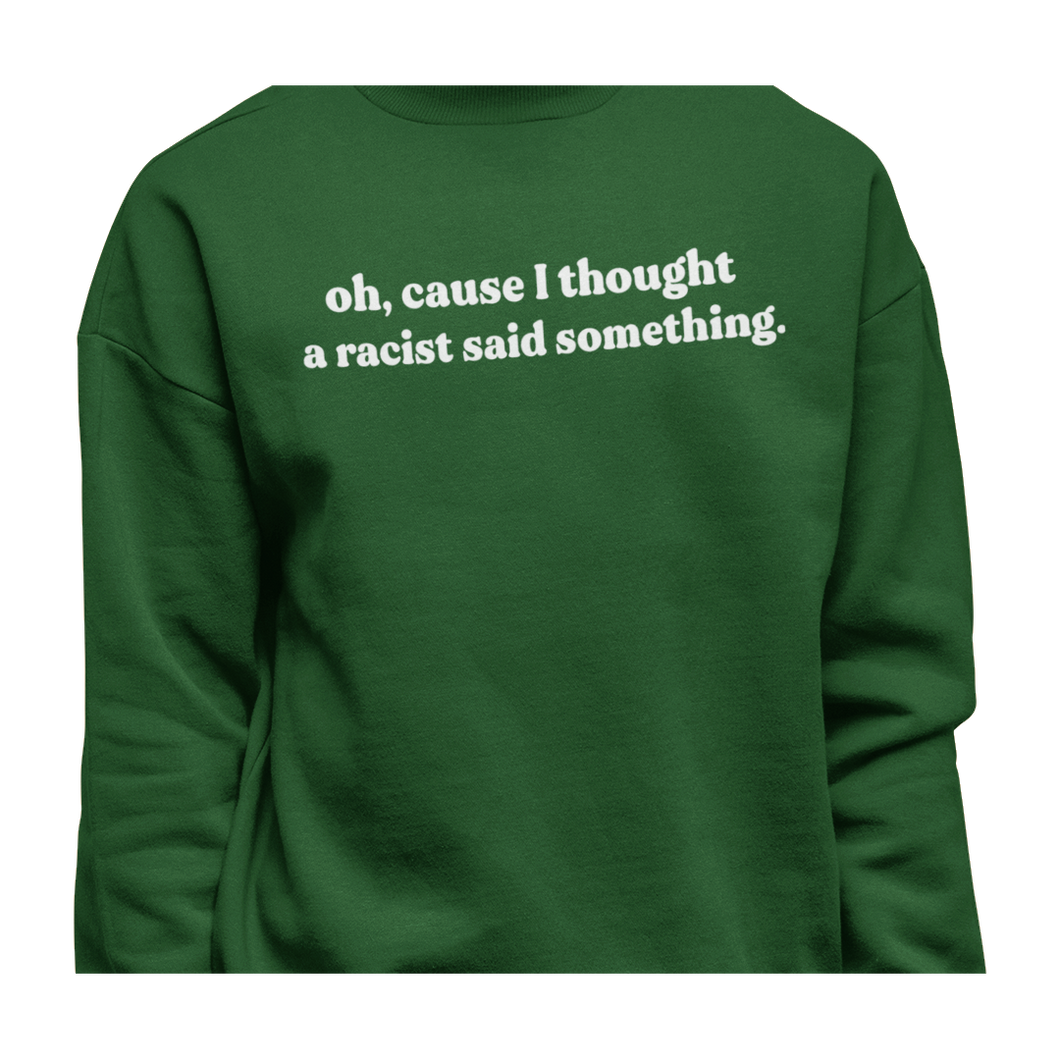 Oh, I thought a racist said something| Sweatshirt
